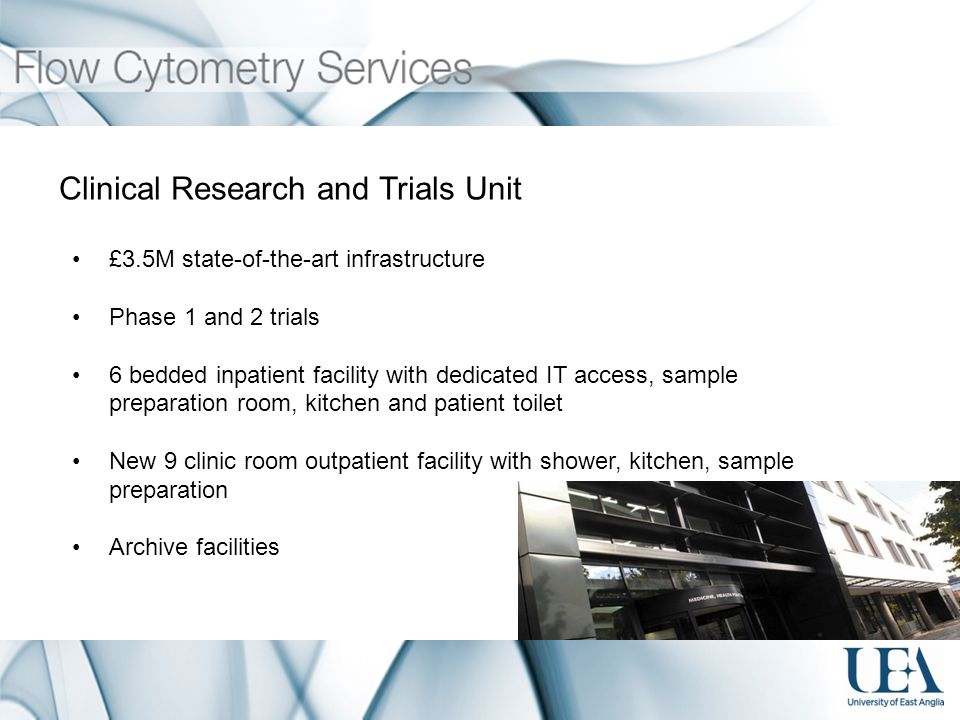 Clinical Research and Trials Unit £3.5M state-of-the-art infrastructure Phase 1 and 2 trials 6 bedded inpatient facility with dedicated IT access, sample preparation room, kitchen and patient toilet New 9 clinic room outpatient facility with shower, kitchen, sample preparation Archive facilities