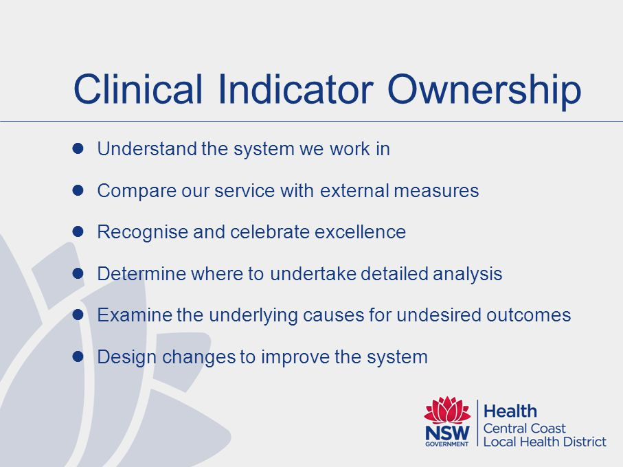 Clinical Indicator Ownership Understand the system we work in Compare our service with external measures Recognise and celebrate excellence Determine where to undertake detailed analysis Examine the underlying causes for undesired outcomes Design changes to improve the system