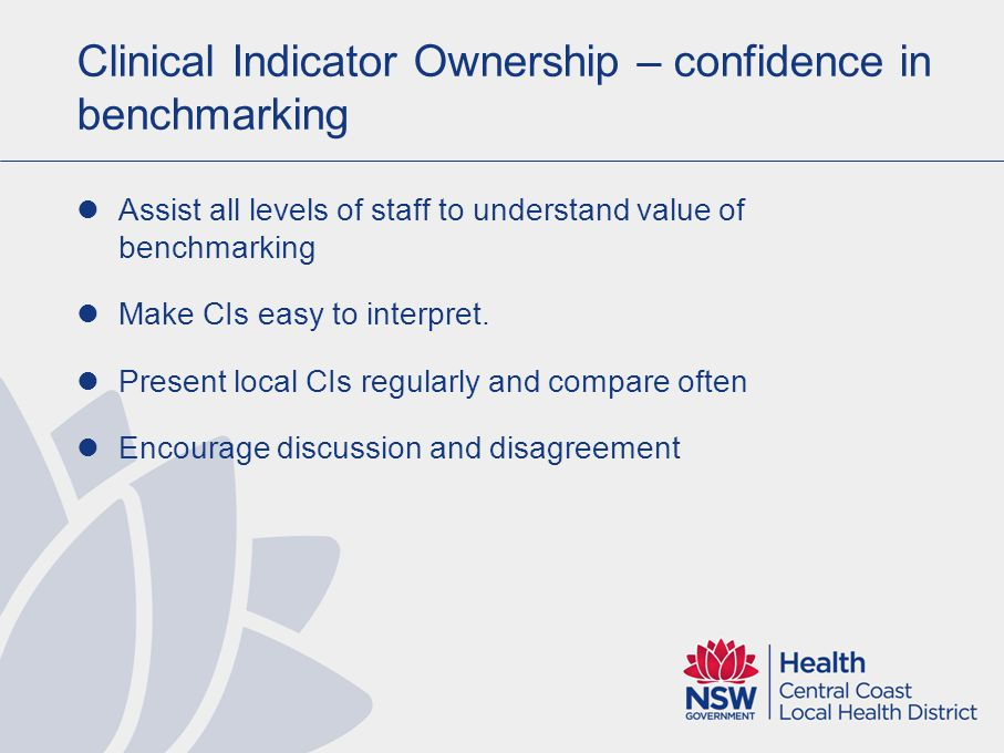Clinical Indicator Ownership – confidence in benchmarking Assist all levels of staff to understand value of benchmarking Make CIs easy to interpret.