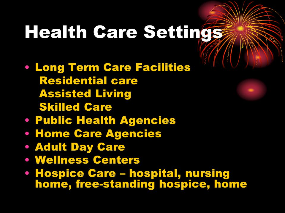 Health Care Settings Long Term Care Facilities Residential care Assisted Living Skilled Care Public Health Agencies Home Care Agencies Adult Day Care