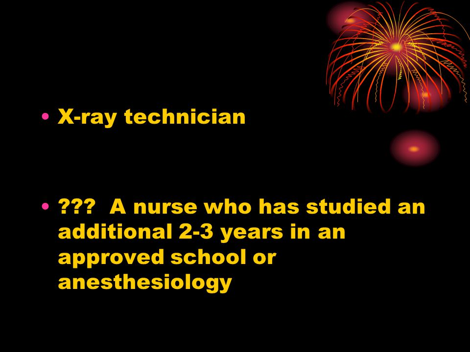 X-ray technician ??? A nurse who has studied an additional 2-3 years in an approved school or anesthesiology