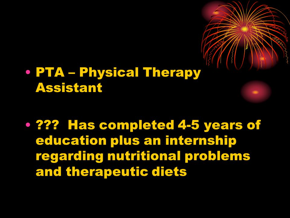 PTA – Physical Therapy Assistant ??? Has completed 4-5 years of education plus an internship regarding nutritional problems and therapeutic diets