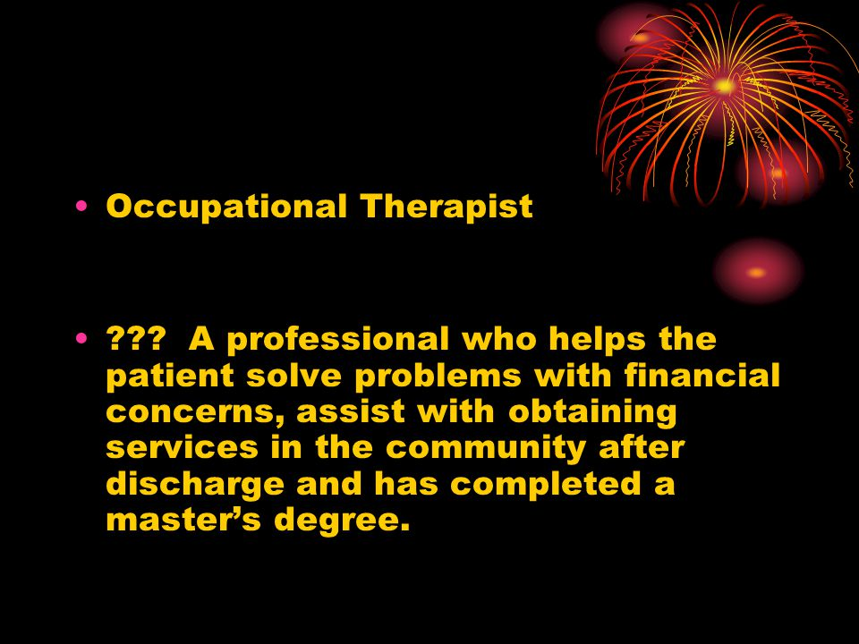 Occupational Therapist ??? A professional who helps the patient solve problems with financial concerns, assist with obtaining services in the communit