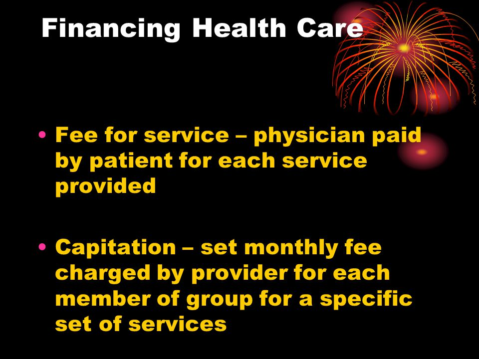 Financing Health Care Fee for service – physician paid by patient for each service provided Capitation – set monthly fee charged by provider for each