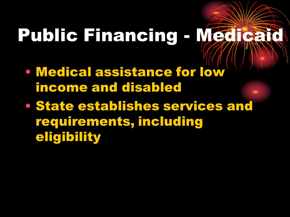 Public Financing - Medicaid Medical assistance for low income and disabled State establishes services and requirements, including eligibility