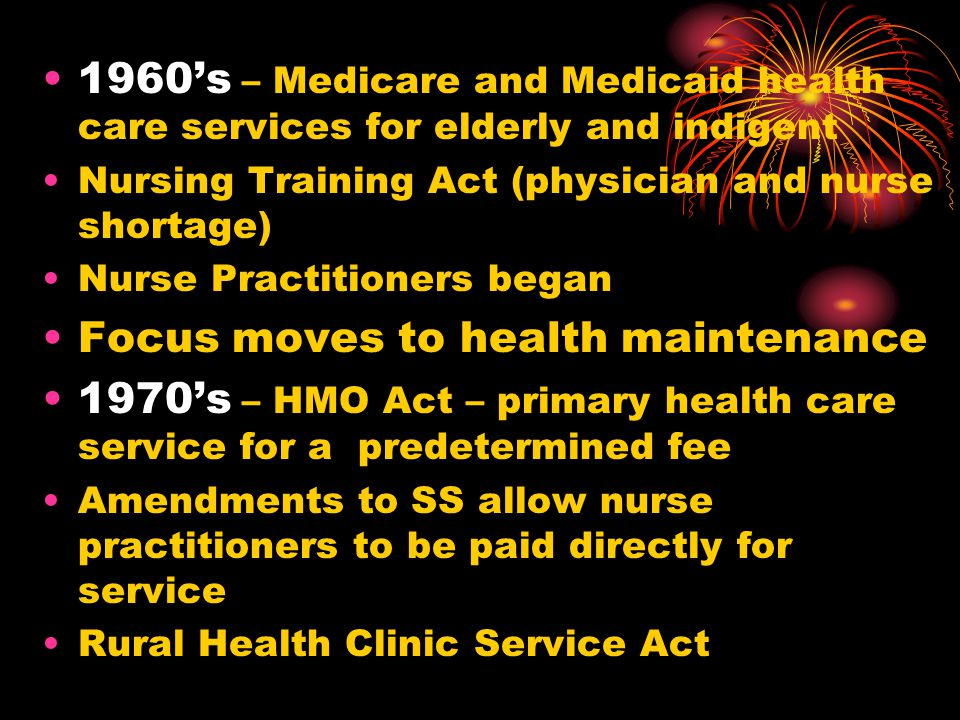 1960s – Medicare and Medicaid health care services for elderly and indigent Nursing Training Act (physician and nurse shortage) Nurse Practitioners be