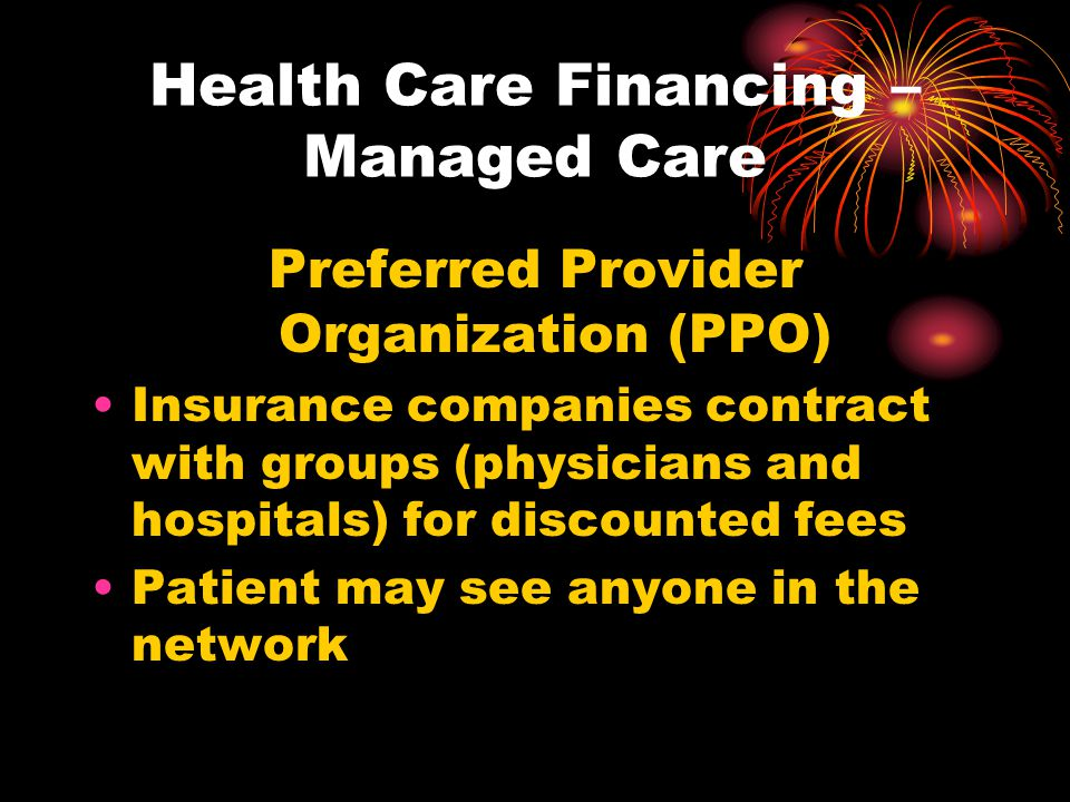 Health Care Financing – Managed Care Preferred Provider Organization (PPO) Insurance companies contract with groups (physicians and hospitals) for dis