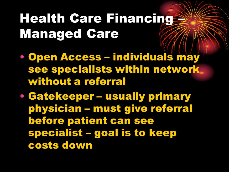 Health Care Financing – Managed Care Open Access – individuals may see specialists within network without a referral Gatekeeper – usually primary phys
