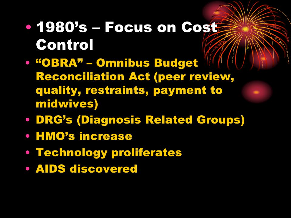 1980s – Focus on Cost Control OBRA – Omnibus Budget Reconciliation Act (peer review, quality, restraints, payment to midwives) DRGs (Diagnosis Related