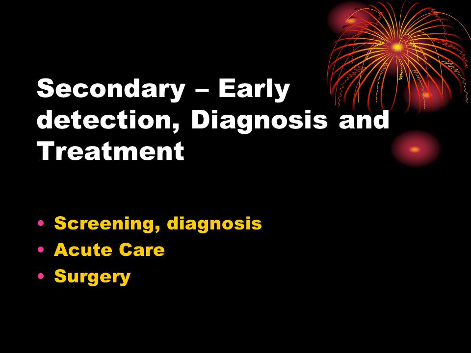 Secondary – Early detection, Diagnosis and Treatment Screening, diagnosis Acute Care Surgery