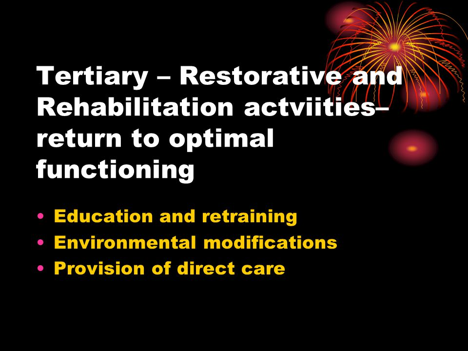 Tertiary – Restorative and Rehabilitation actviities– return to optimal functioning Education and retraining Environmental modifications Provision of
