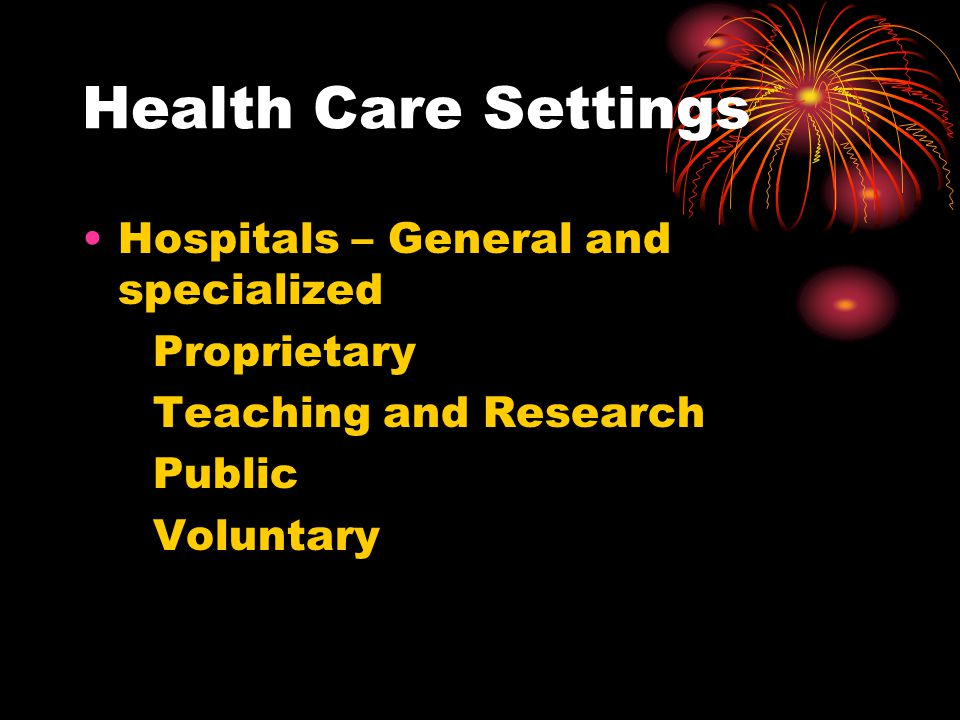 Health Care Settings Hospitals – General and specialized Proprietary Teaching and Research Public Voluntary