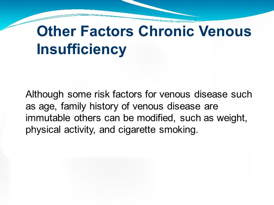 Venous Disease is a Hereditary Disorder The risk of developing varicose veins was: 89% if both parents had varicose veins 47% if one parent had varico