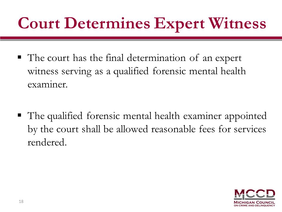 18 Court Determines Expert Witness The court has the final determination of an expert witness serving as a qualified forensic mental health examiner.