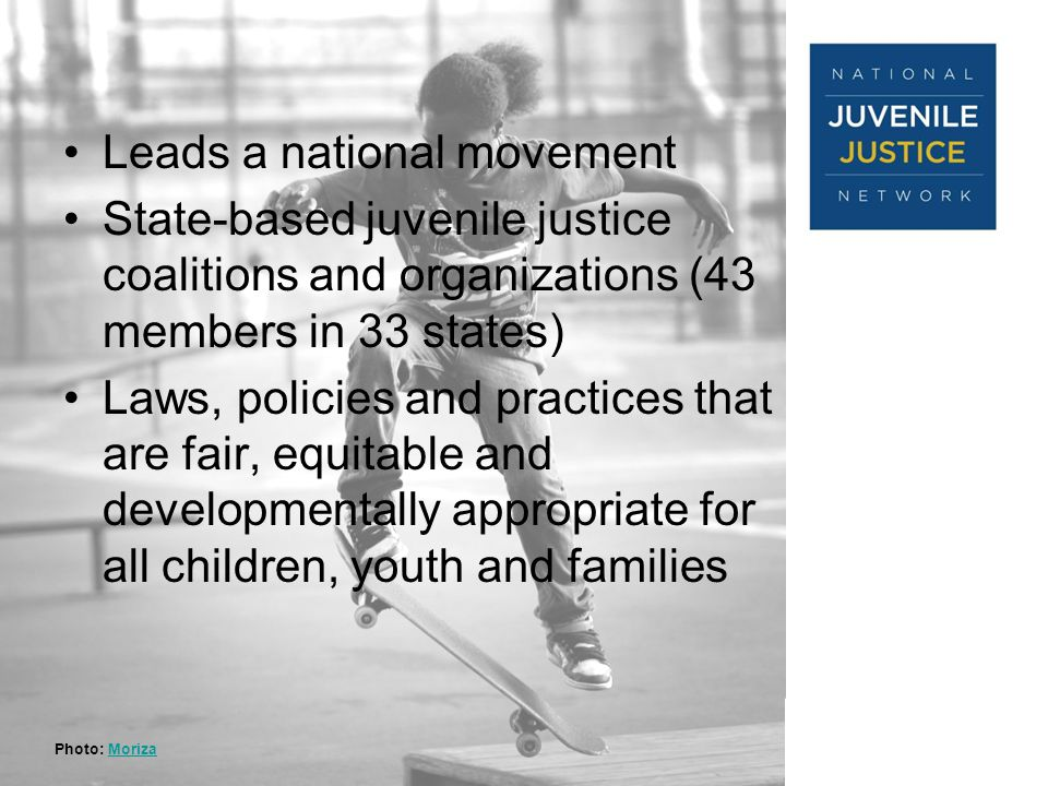 ModelsforChange Systems Reform in Juvenile Justice Leads a national movement State-based juvenile justice coalitions and organizations (43 members in 33 states) Laws, policies and practices that are fair, equitable and developmentally appropriate for all children, youth and families Photo: MorizaMoriza