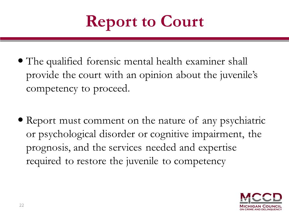 22 Report to Court The qualified forensic mental health examiner shall provide the court with an opinion about the juveniles competency to proceed.