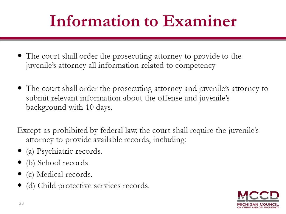 23 Information to Examiner The court shall order the prosecuting attorney to provide to the juveniles attorney all information related to competency The court shall order the prosecuting attorney and juveniles attorney to submit relevant information about the offense and juveniles background with 10 days.