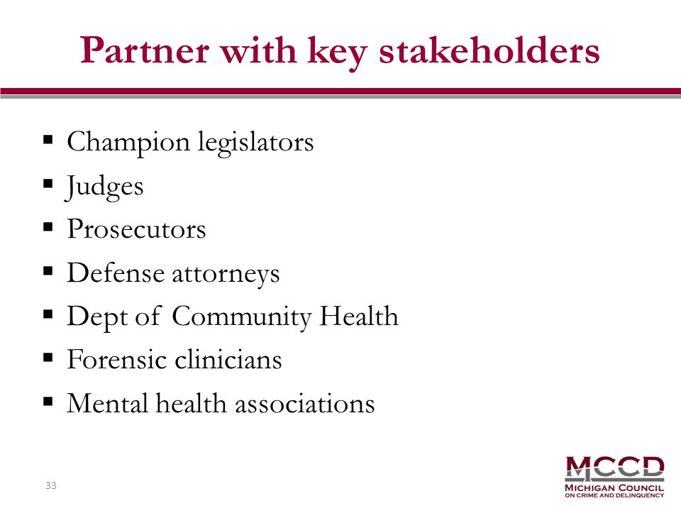 33 Partner with key stakeholders Champion legislators Judges Prosecutors Defense attorneys Dept of Community Health Forensic clinicians Mental health associations