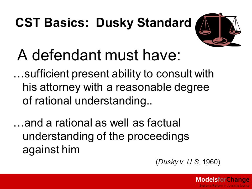 ModelsforChange Systems Reform in Juvenile Justice CST Basics: Dusky Standard A defendant must have: …sufficient present ability to consult with his attorney with a reasonable degree of rational understanding..