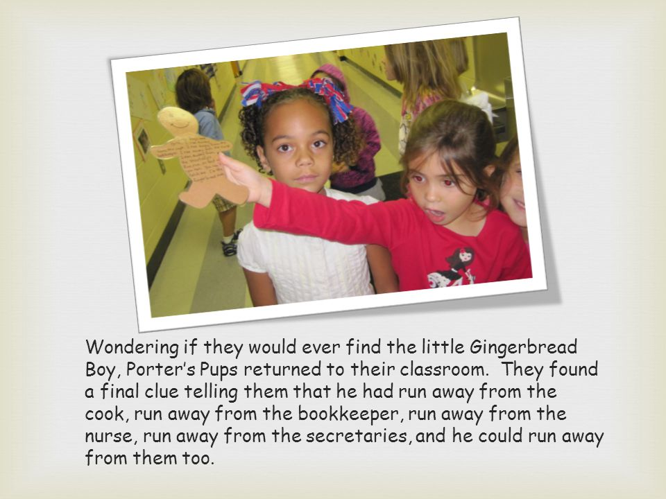 Wondering if they would ever find the little Gingerbread Boy, Porters Pups returned to their classroom.