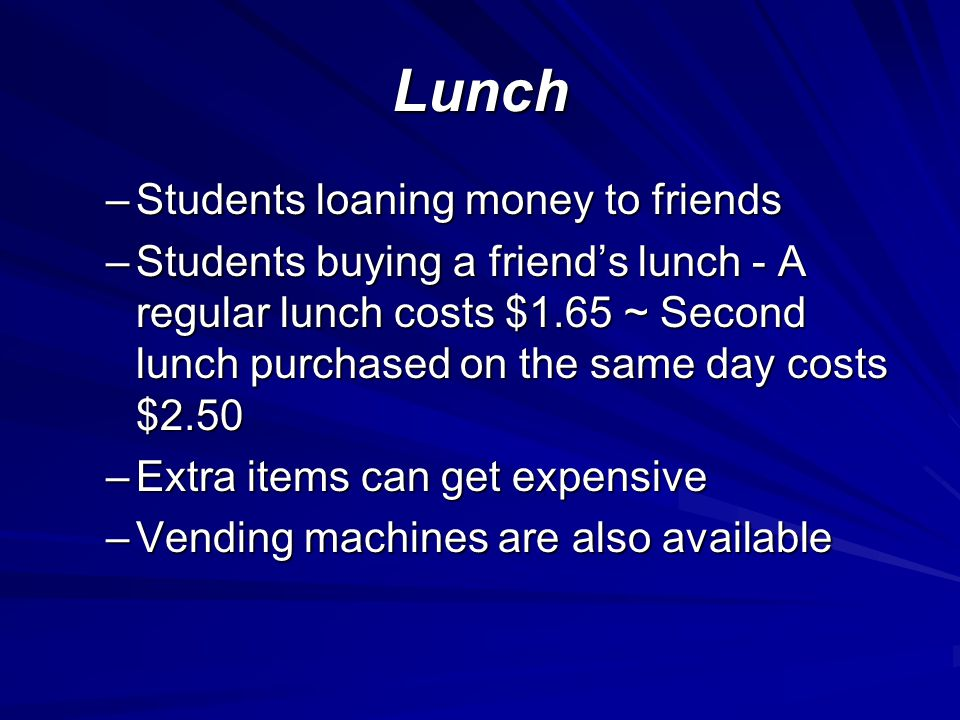Lunch –Students loaning money to friends –Students buying a friends lunch - A regular lunch costs $1.65 ~ Second lunch purchased on the same day costs $2.50 –Extra items can get expensive –Vending machines are also available