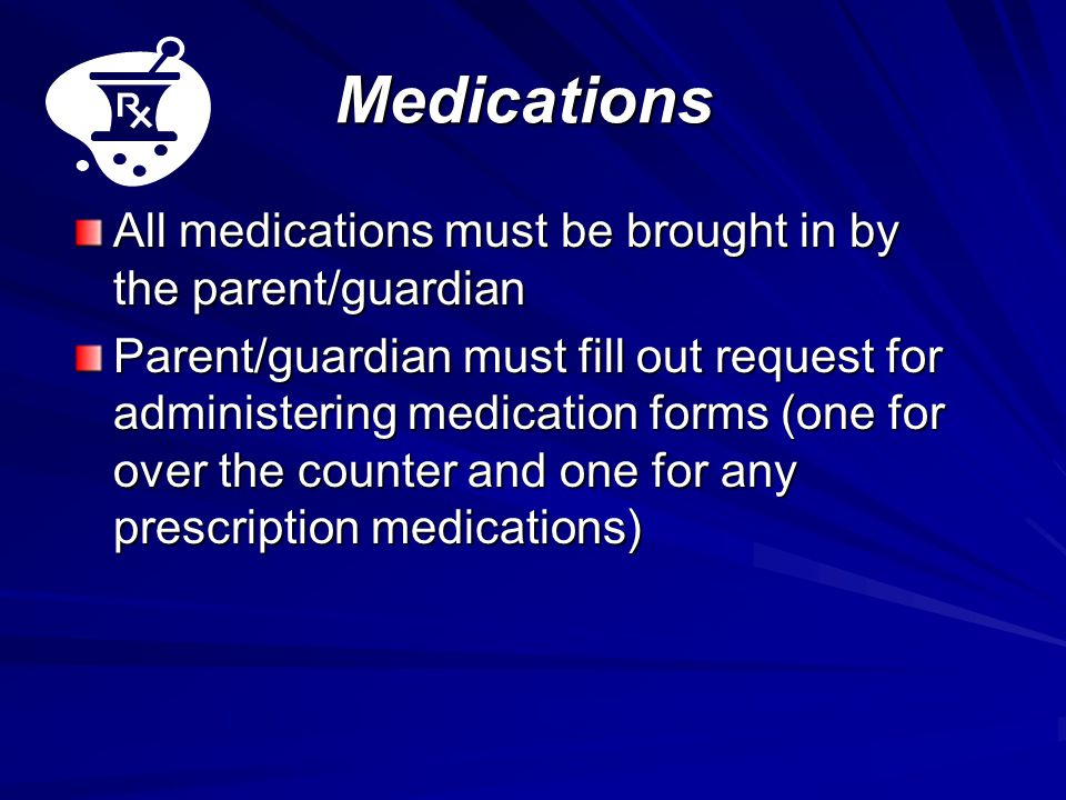Medications All medications must be brought in by the parent/guardian Parent/guardian must fill out request for administering medication forms (one for over the counter and one for any prescription medications)