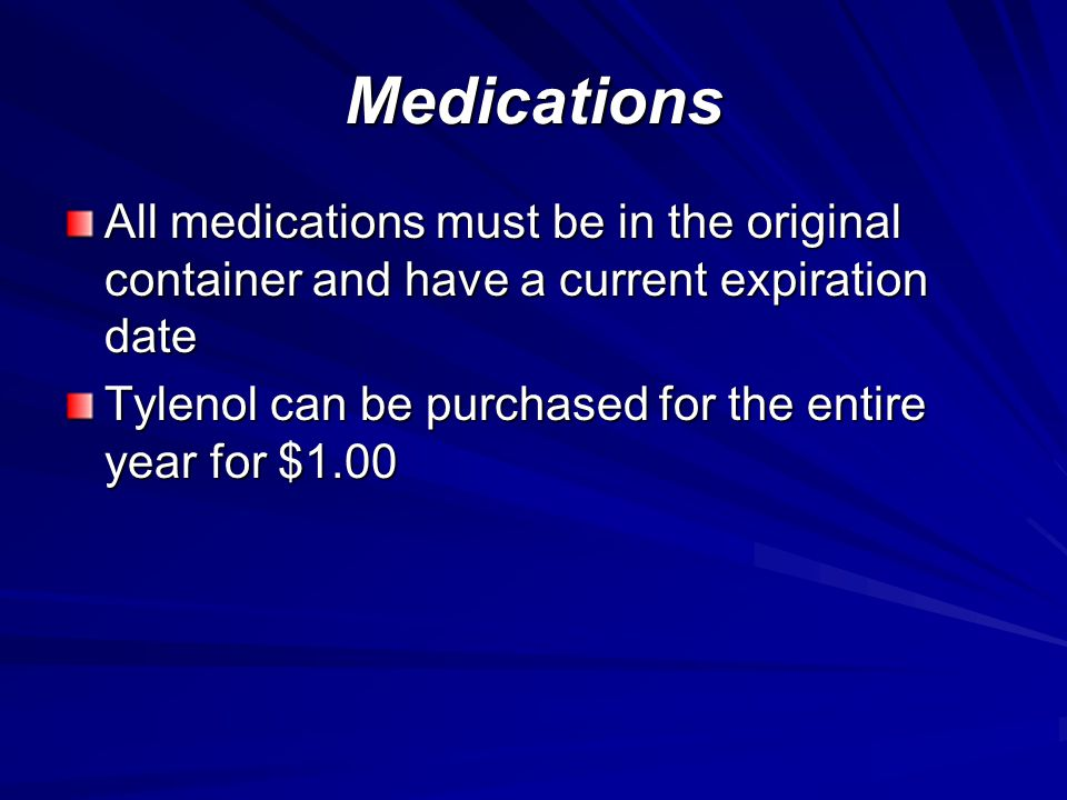 Medications All medications must be in the original container and have a current expiration date Tylenol can be purchased for the entire year for $1.00