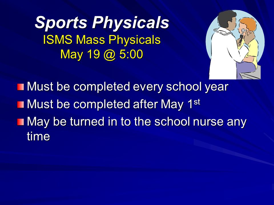 Sports Physicals ISMS Mass Physicals May 19 @ 5:00 Must be completed every school year Must be completed after May 1 st May be turned in to the school nurse any time