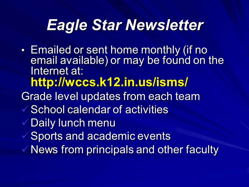 Eagle Star Newsletter Emailed or sent home monthly (if no email available) or may be found on the Internet at: http://wccs.k12.in.us/isms/ Emailed or sent home monthly (if no email available) or may be found on the Internet at: http://wccs.k12.in.us/isms/ Grade level updates from each team School calendar of activities School calendar of activities Daily lunch menu Daily lunch menu Sports and academic events Sports and academic events News from principals and other faculty News from principals and other faculty