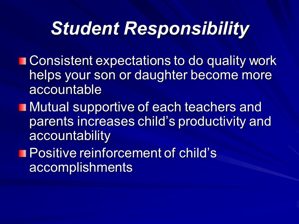 Student Responsibility Consistent expectations to do quality work helps your son or daughter become more accountable Mutual supportive of each teachers and parents increases childs productivity and accountability Positive reinforcement of childs accomplishments