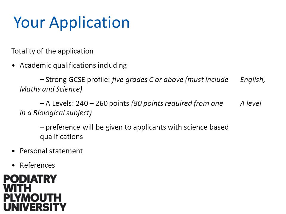 Your Application Totality of the application Academic qualifications including – Strong GCSE profile: five grades C or above (must include English, Maths and Science) – A Levels: 240 – 260 points (80 points required from one A level in a Biological subject) – preference will be given to applicants with science based qualifications Personal statement References