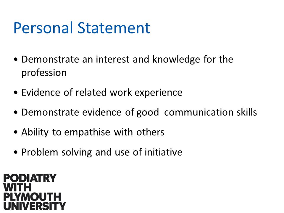 Personal Statement Demonstrate an interest and knowledge for the profession Evidence of related work experience Demonstrate evidence of good communication skills Ability to empathise with others Problem solving and use of initiative