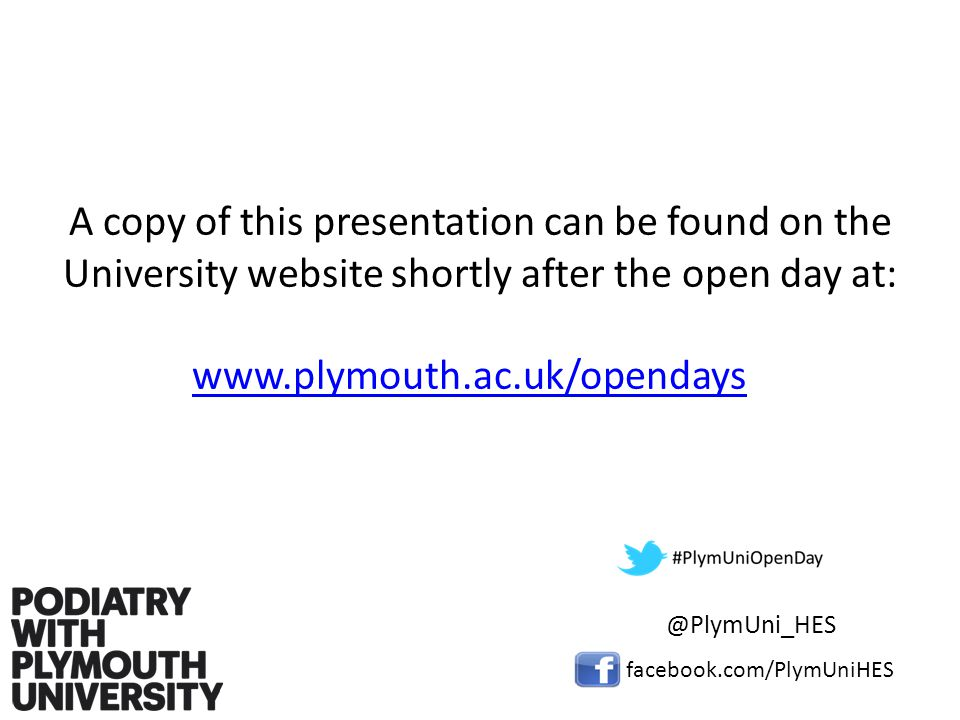 A copy of this presentation can be found on the University website shortly after the open day at: www.plymouth.ac.uk/opendays facebook.com/PlymUniHES @PlymUni_HES