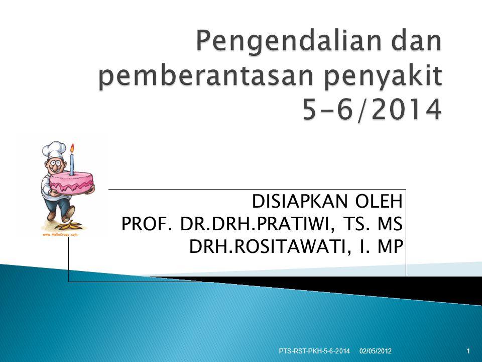 DISIAPKAN OLEH PROF. DR.DRH.PRATIWI, TS. MS DRH.ROSITAWATI, I. MP 02/05/2012 PTS-RST-PKH-5-6-2014 1