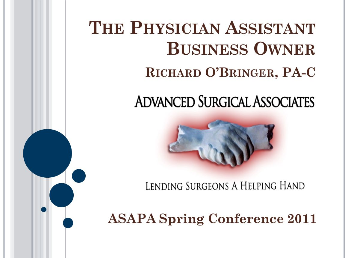 T HE P HYSICIAN A SSISTANT B USINESS O WNER R ICHARD OB RINGER, PA-C ASAPA Spring Conference 2011