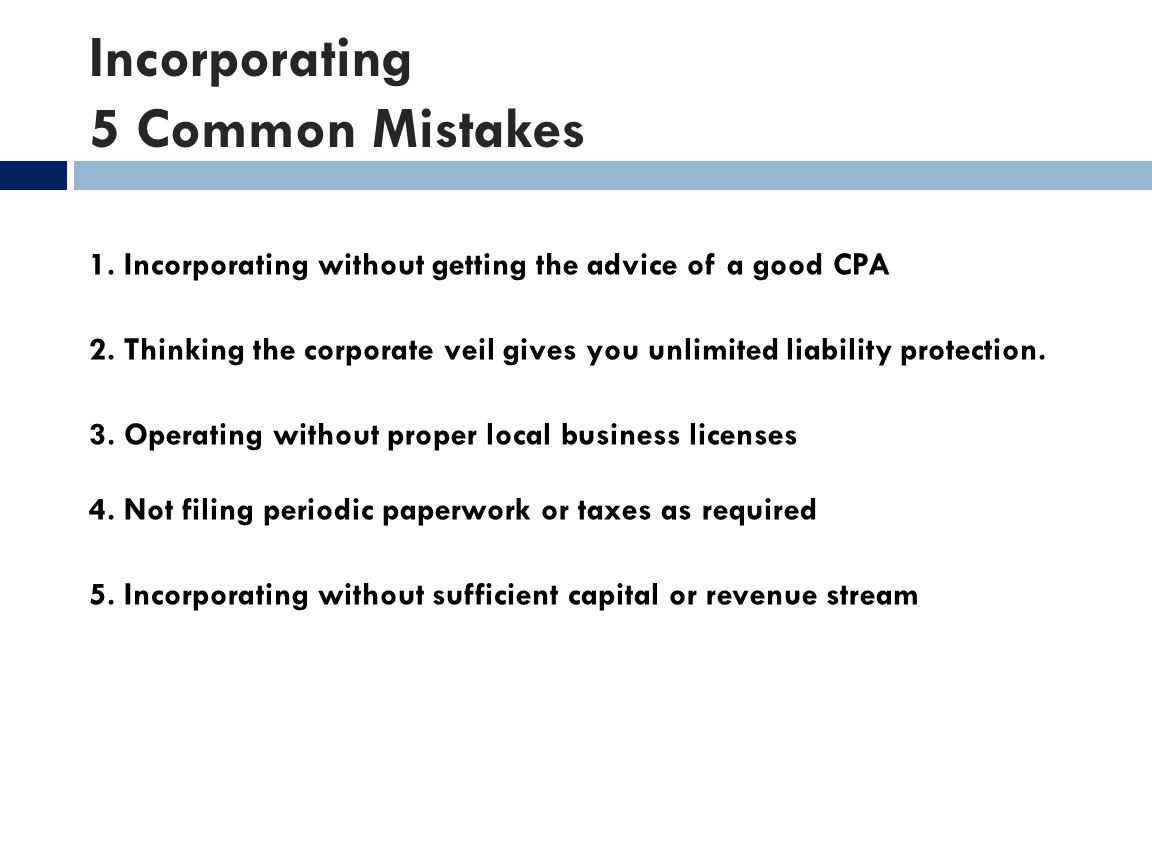 Incorporating 5 Common Mistakes 1. Incorporating without getting the advice of a good CPA 2. Thinking the corporate veil gives you unlimited liability