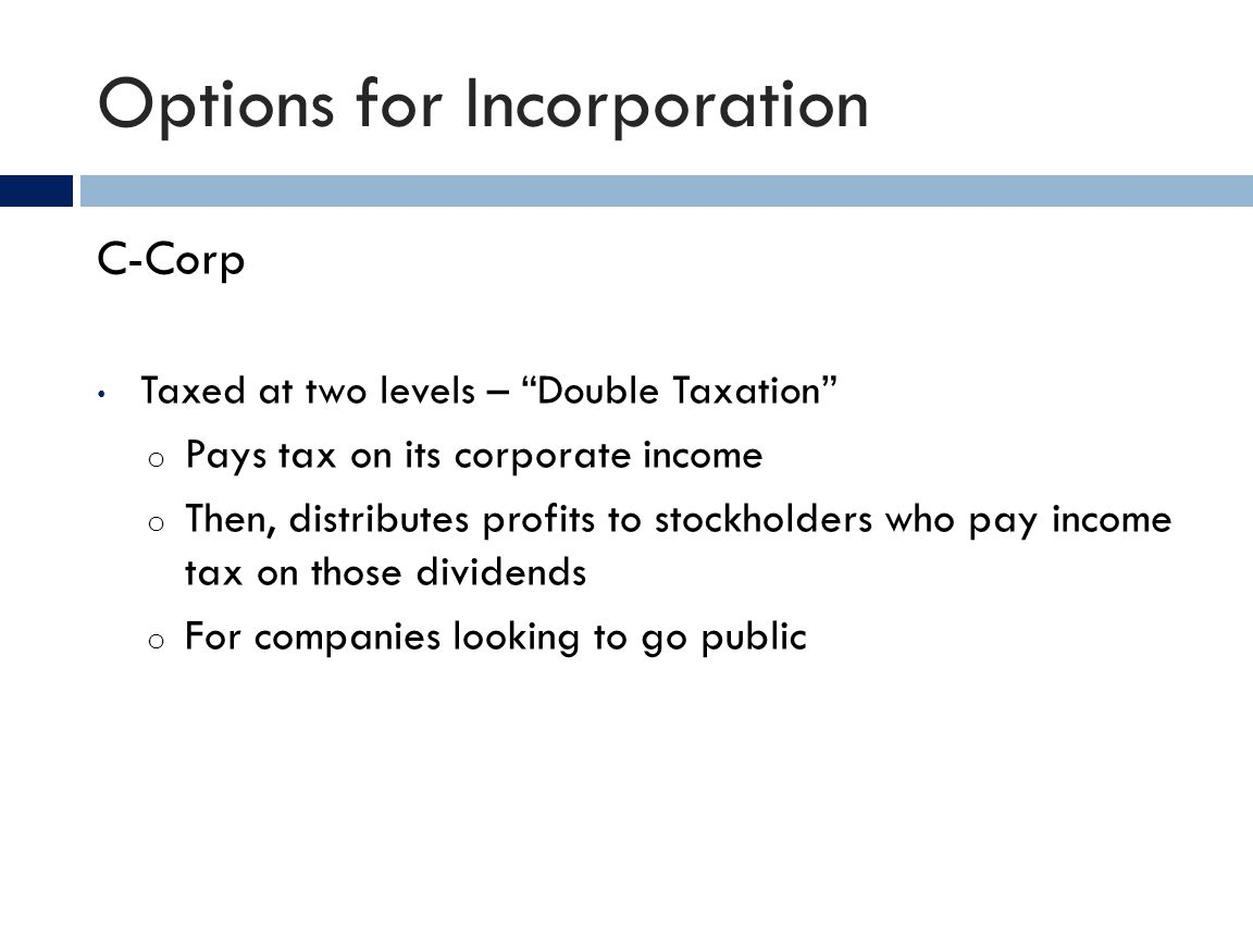 Options for Incorporation C-Corp Taxed at two levels – Double Taxation o Pays tax on its corporate income o Then, distributes profits to stockholders