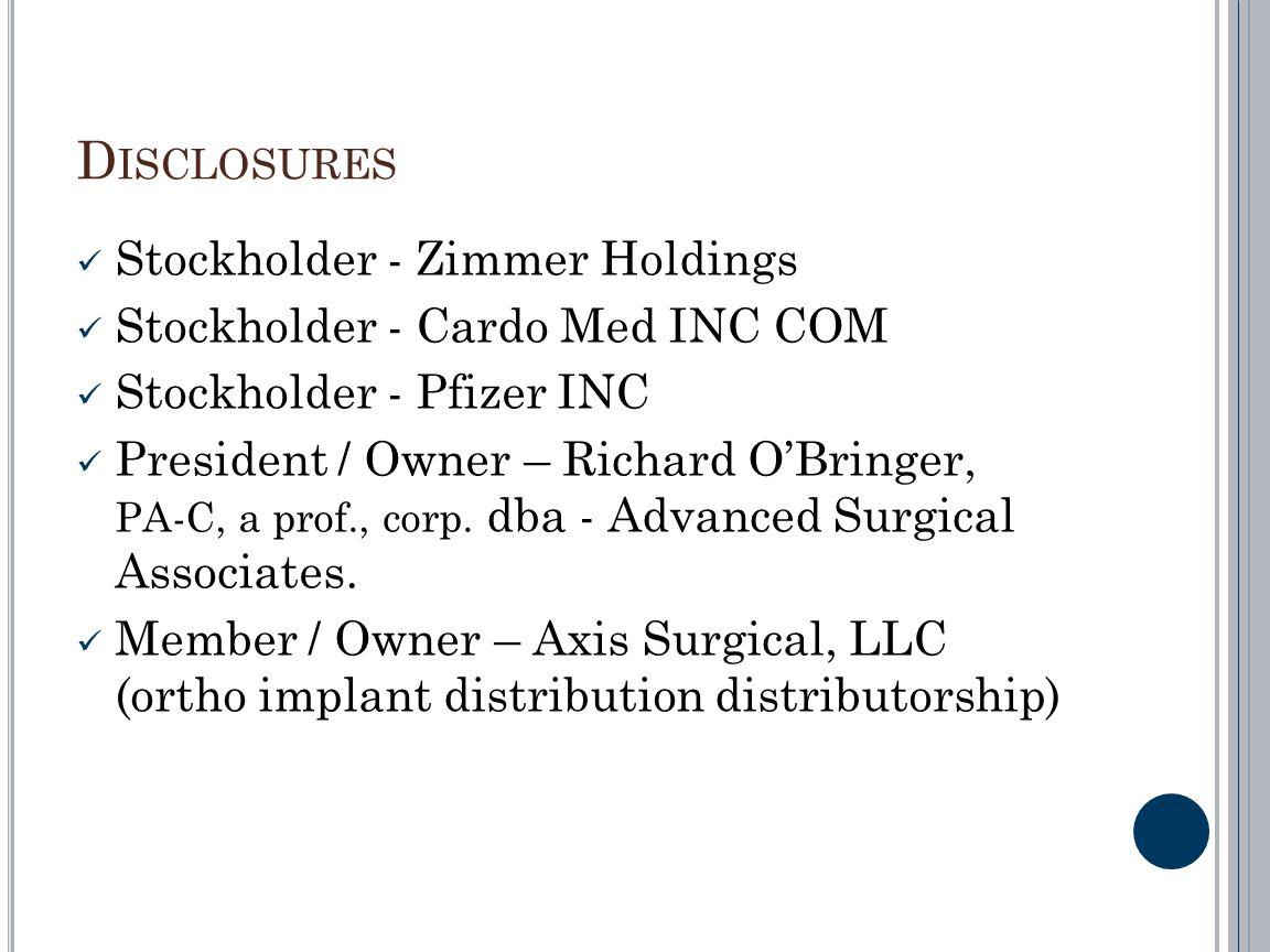 D ISCLOSURES Stockholder - Zimmer Holdings Stockholder - Cardo Med INC COM Stockholder - Pfizer INC President / Owner – Richard OBringer, PA-C, a prof