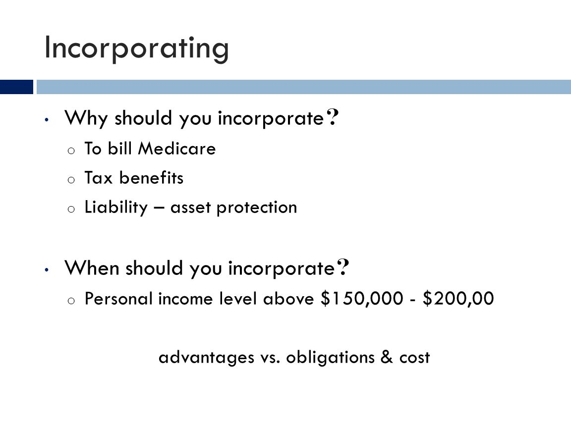 Incorporating Why should you incorporate ? o To bill Medicare o Tax benefits o Liability – asset protection When should you incorporate ? o Personal i