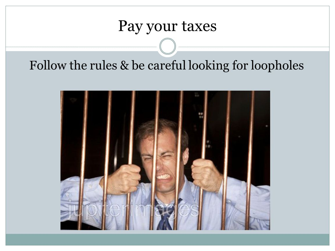 Pay your taxes Follow the rules & be careful looking for loopholes