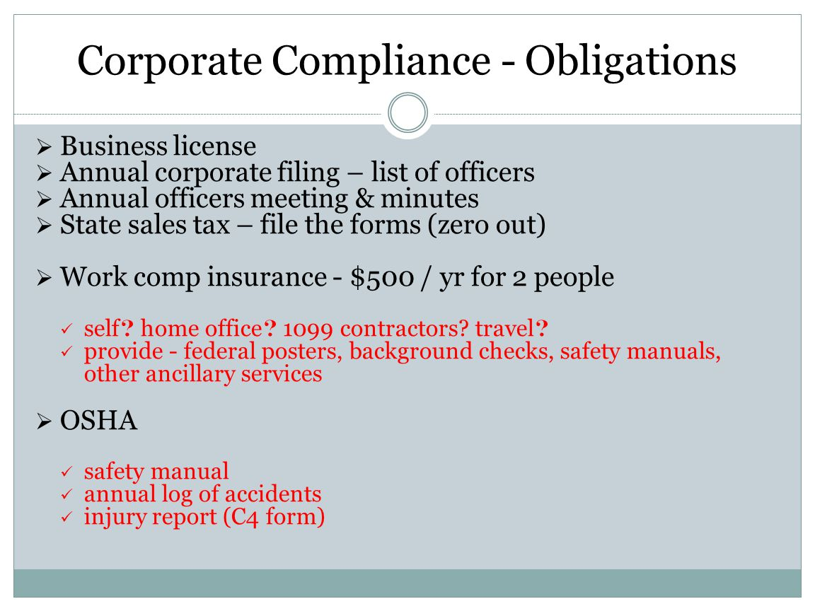 Corporate Compliance - Obligations Business license Annual corporate filing – list of officers Annual officers meeting & minutes State sales tax – fil