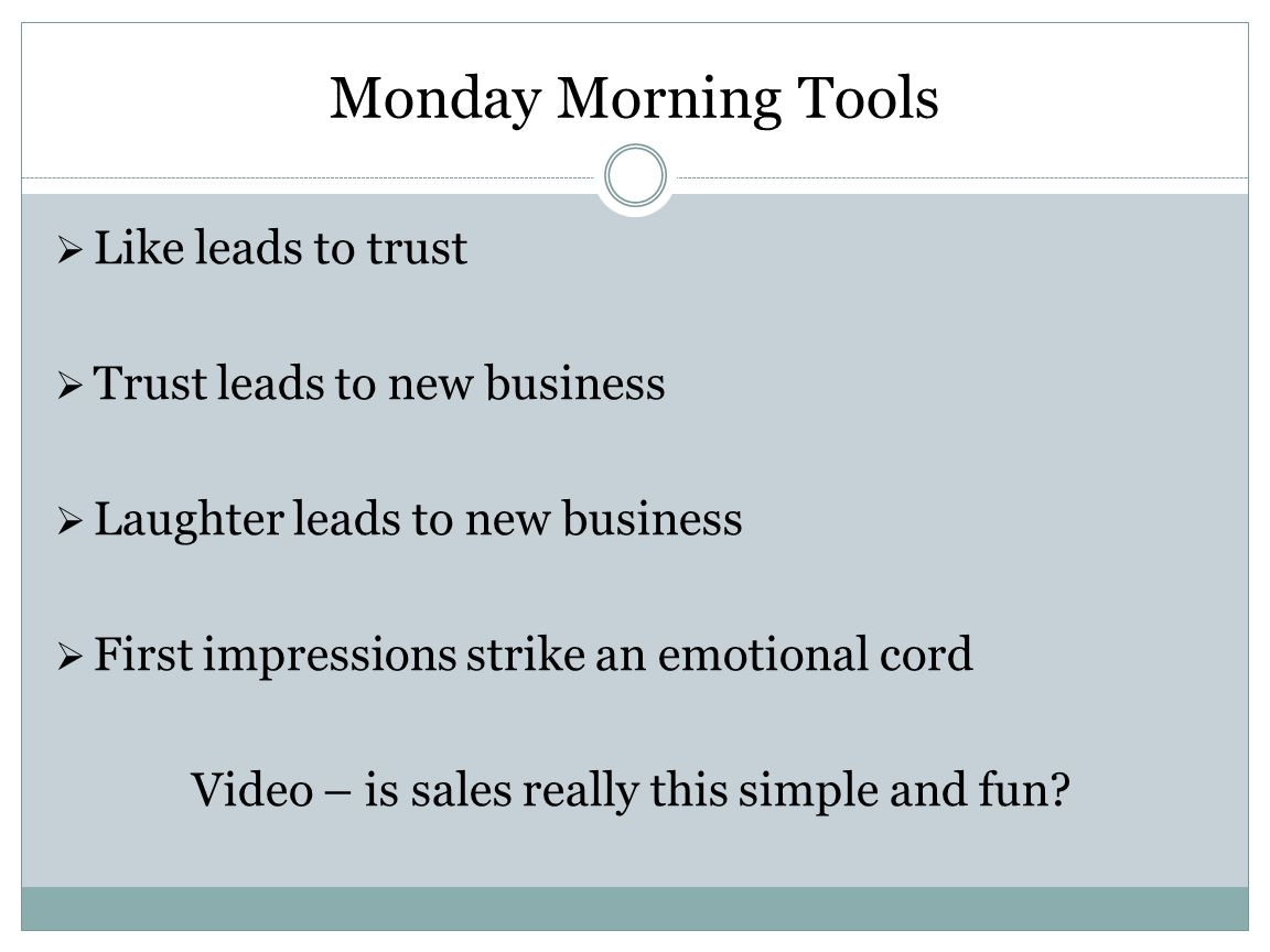 Monday Morning Tools Like leads to trust Trust leads to new business Laughter leads to new business First impressions strike an emotional cord Video –
