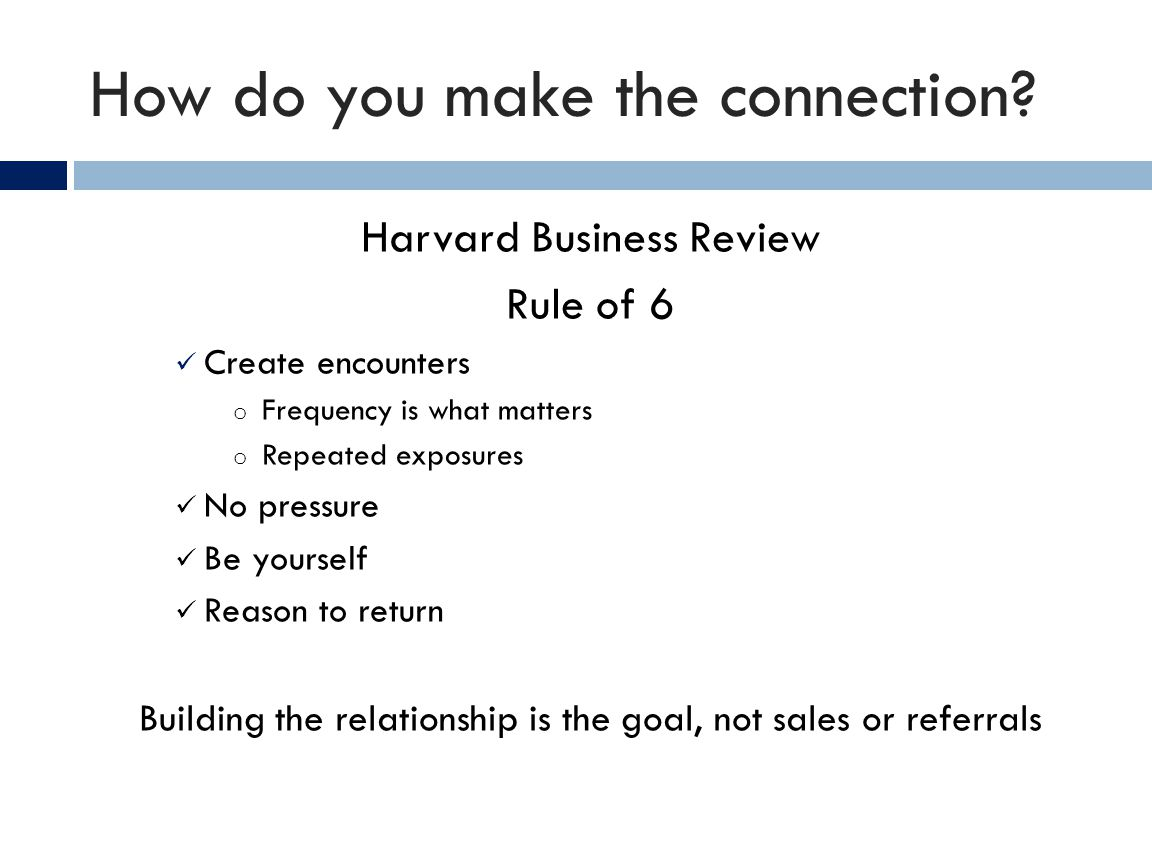 How do you make the connection? Harvard Business Review Rule of 6 Create encounters o Frequency is what matters o Repeated exposures No pressure Be yo