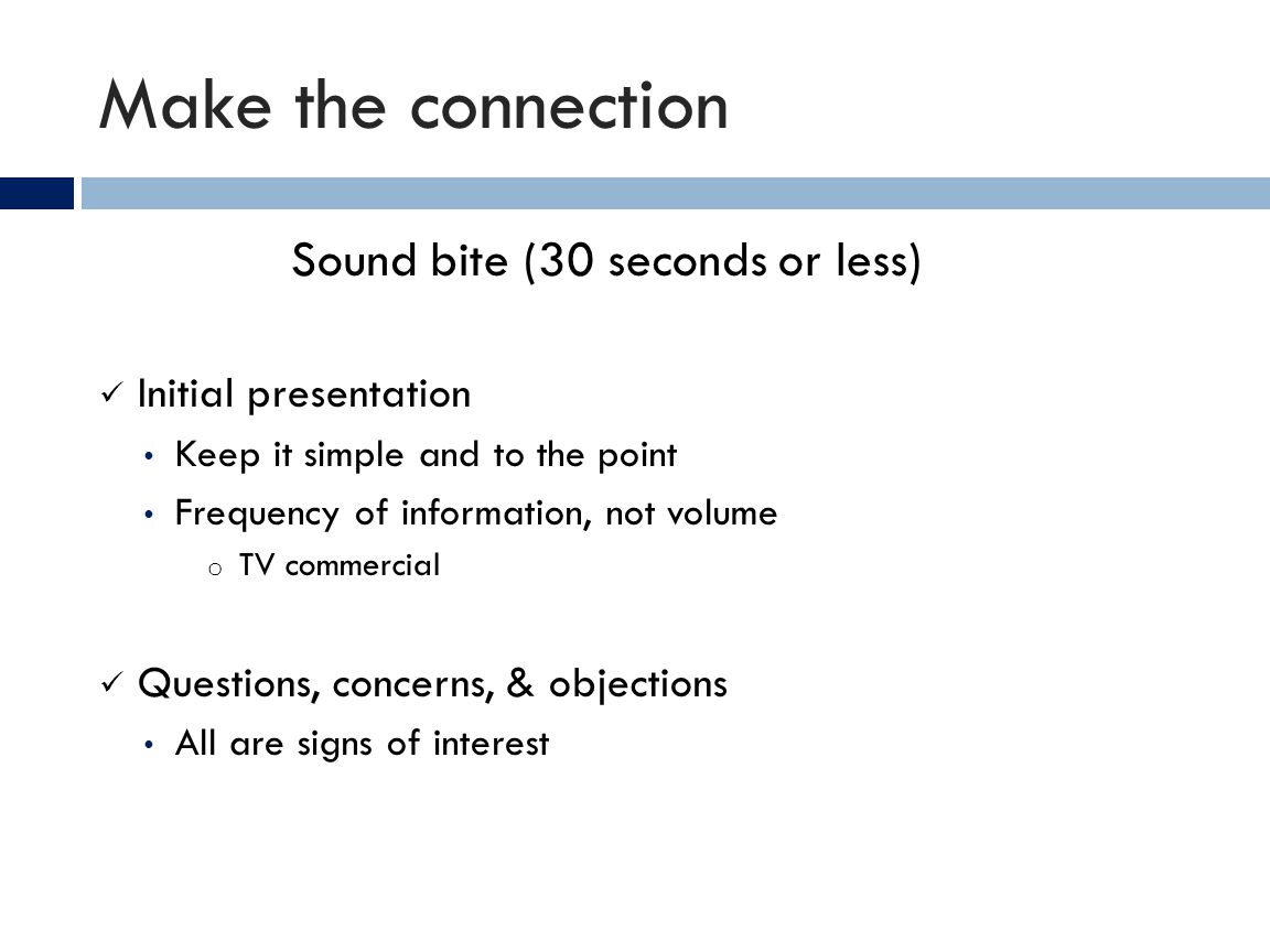 Make the connection Sound bite (30 seconds or less) Initial presentation Keep it simple and to the point Frequency of information, not volume o TV com