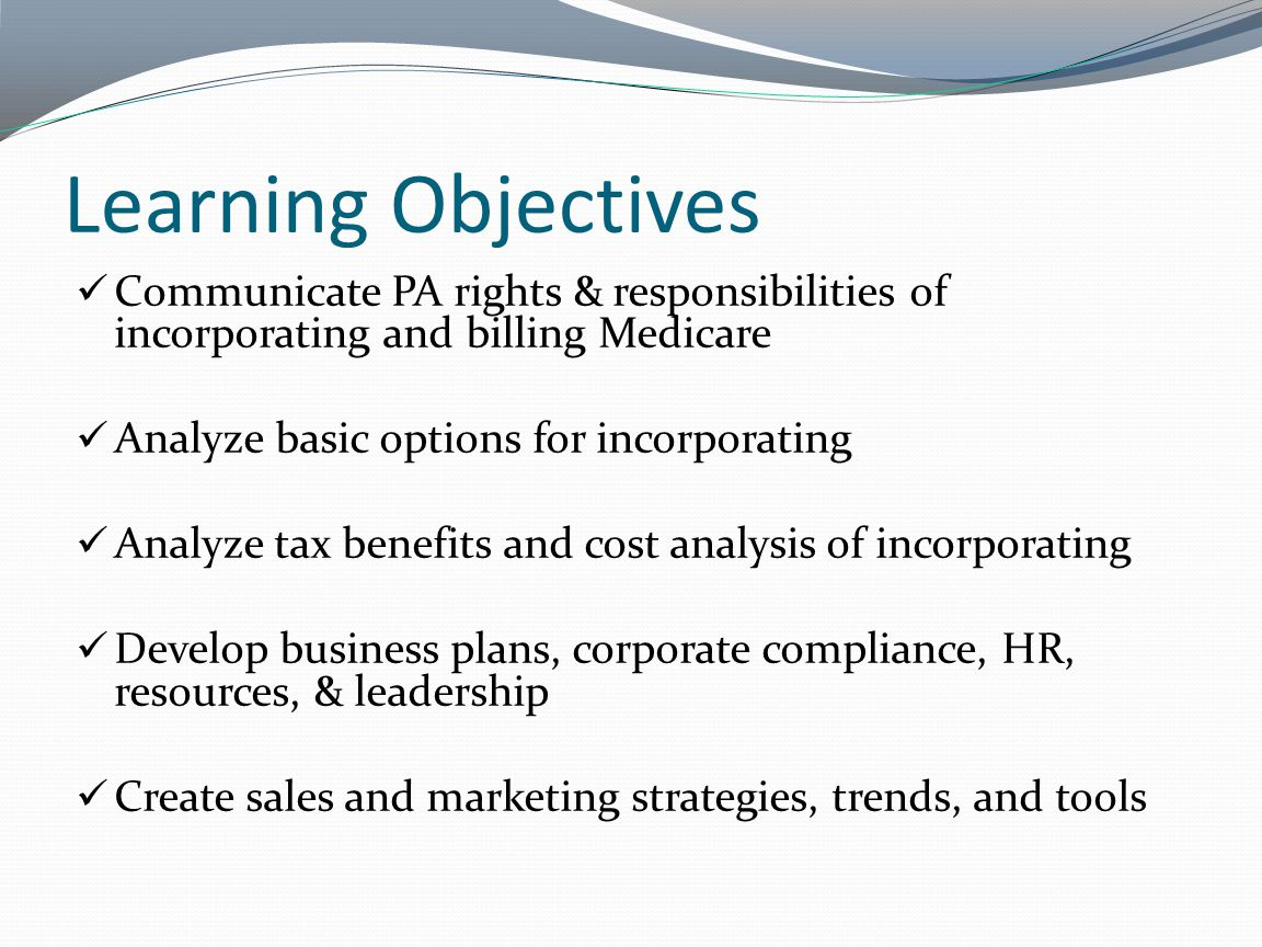 Learning Objectives Communicate PA rights & responsibilities of incorporating and billing Medicare Analyze basic options for incorporating Analyze tax