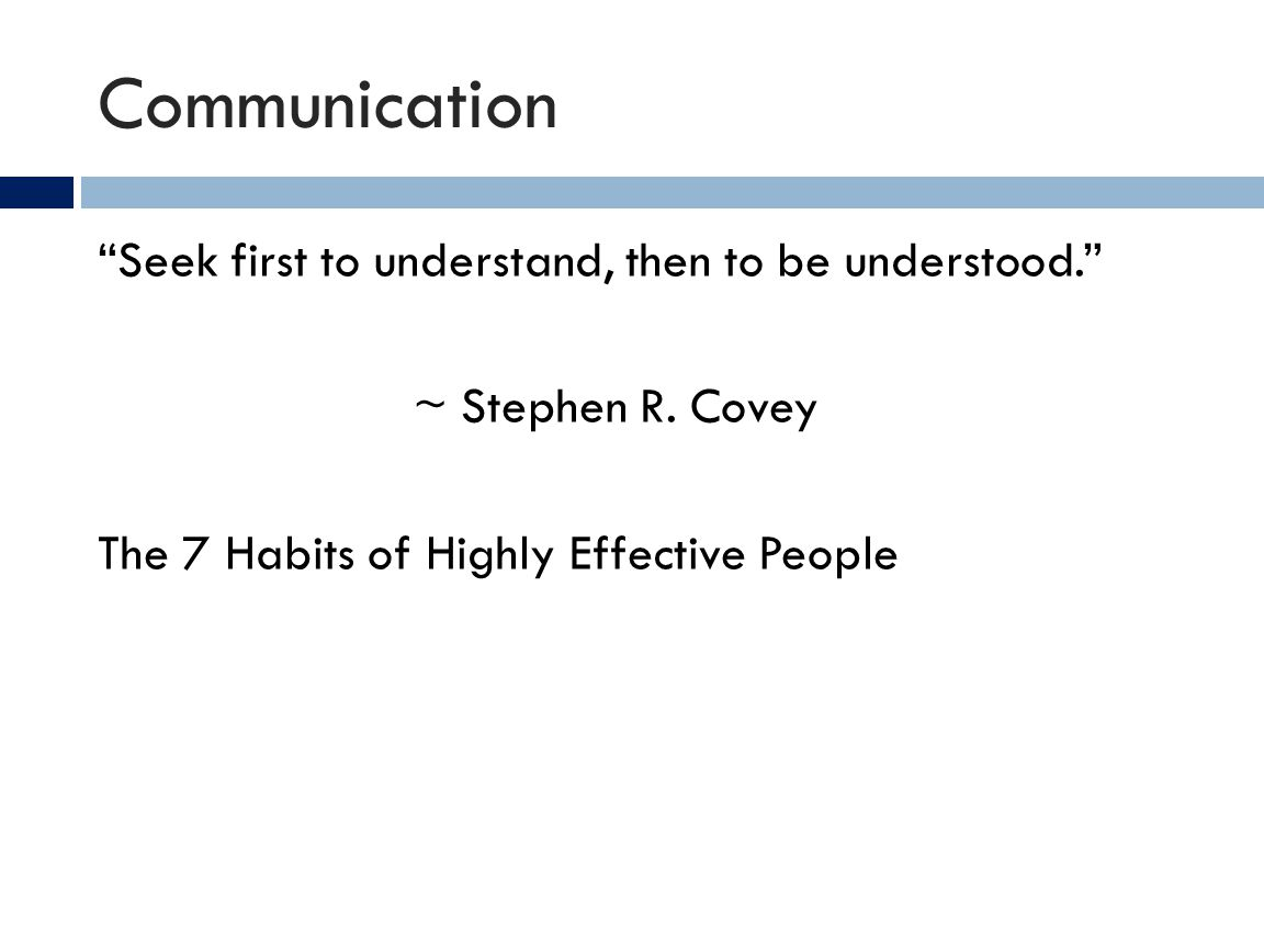 Communication Seek first to understand, then to be understood. ~ Stephen R. Covey The 7 Habits of Highly Effective People