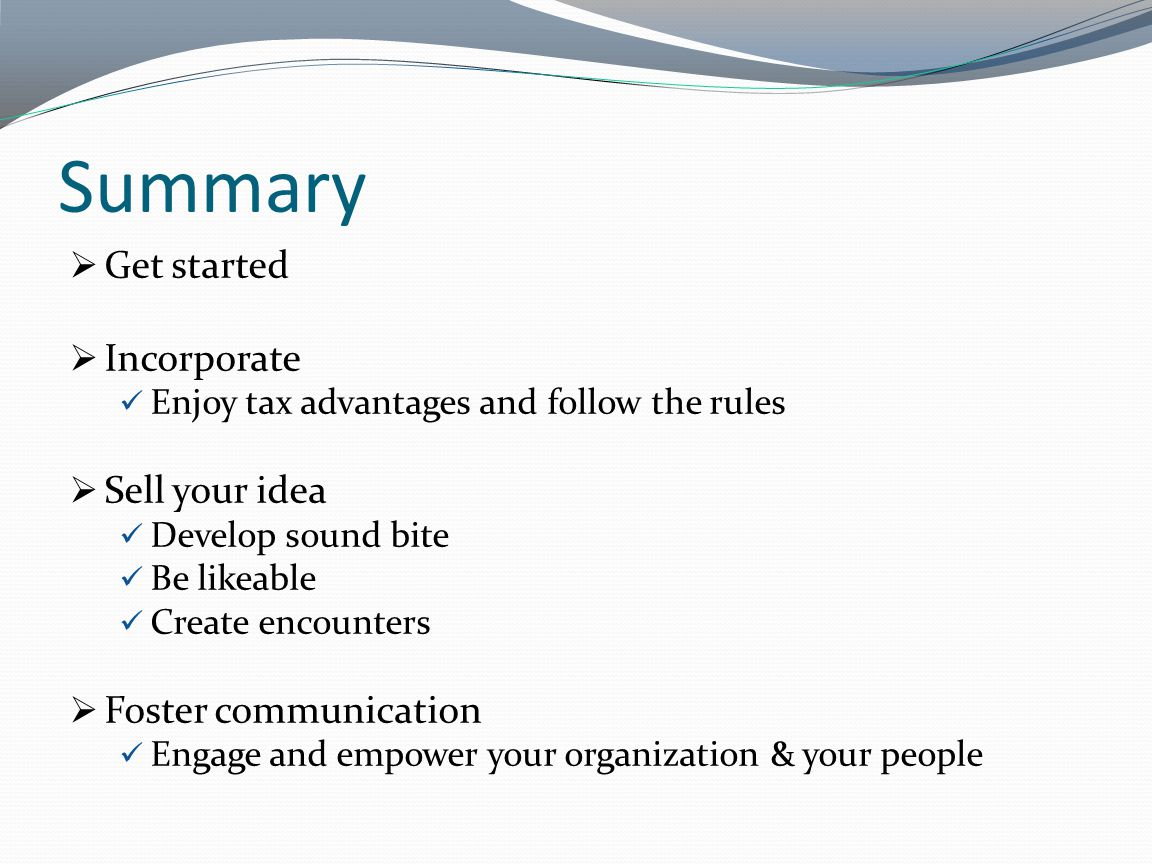Summary Get started Incorporate Enjoy tax advantages and follow the rules Sell your idea Develop sound bite Be likeable Create encounters Foster commu