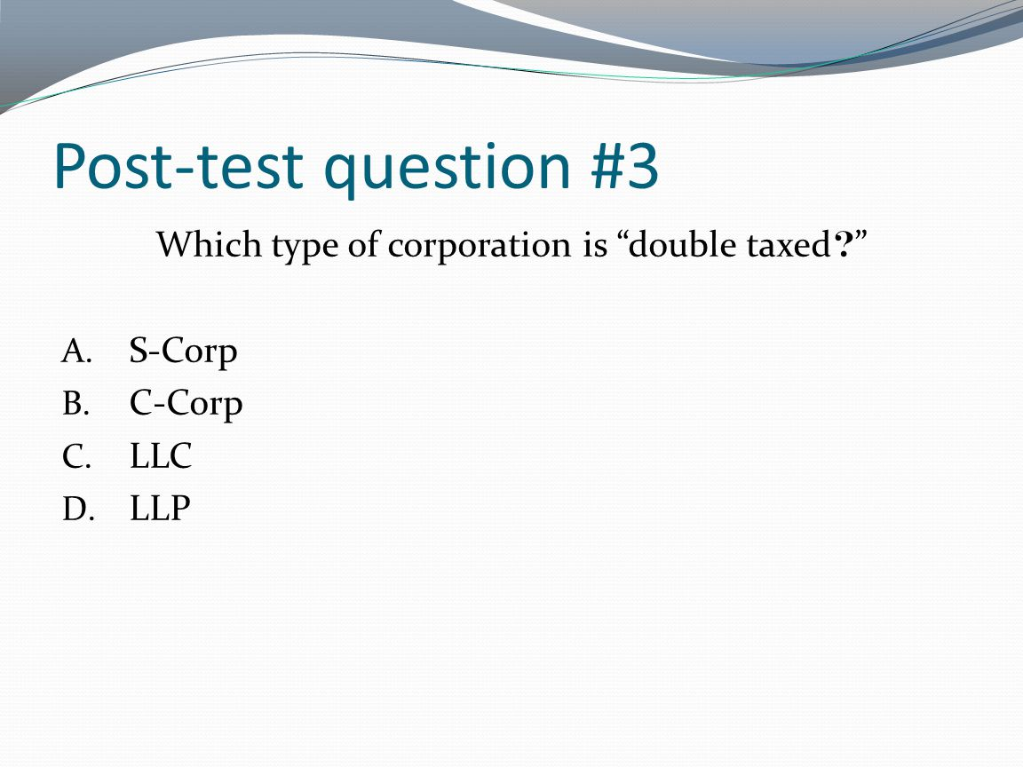 Post-test question #3 Which type of corporation is double taxed ? A. S-Corp B. C-Corp C. LLC D. LLP