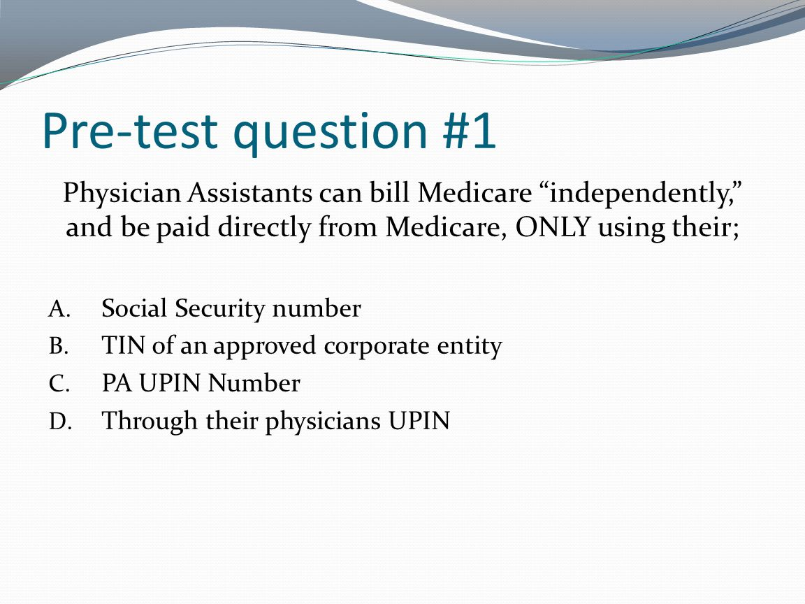 Pre-test question #1 Physician Assistants can bill Medicare independently, and be paid directly from Medicare, ONLY using their; A. Social Security nu