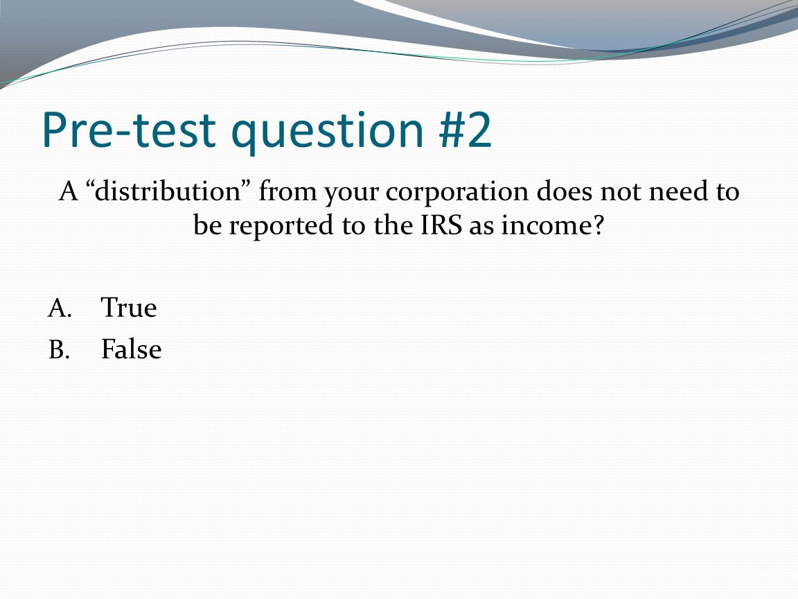 Pre-test question #2 A distribution from your corporation does not need to be reported to the IRS as income? A. True B. False